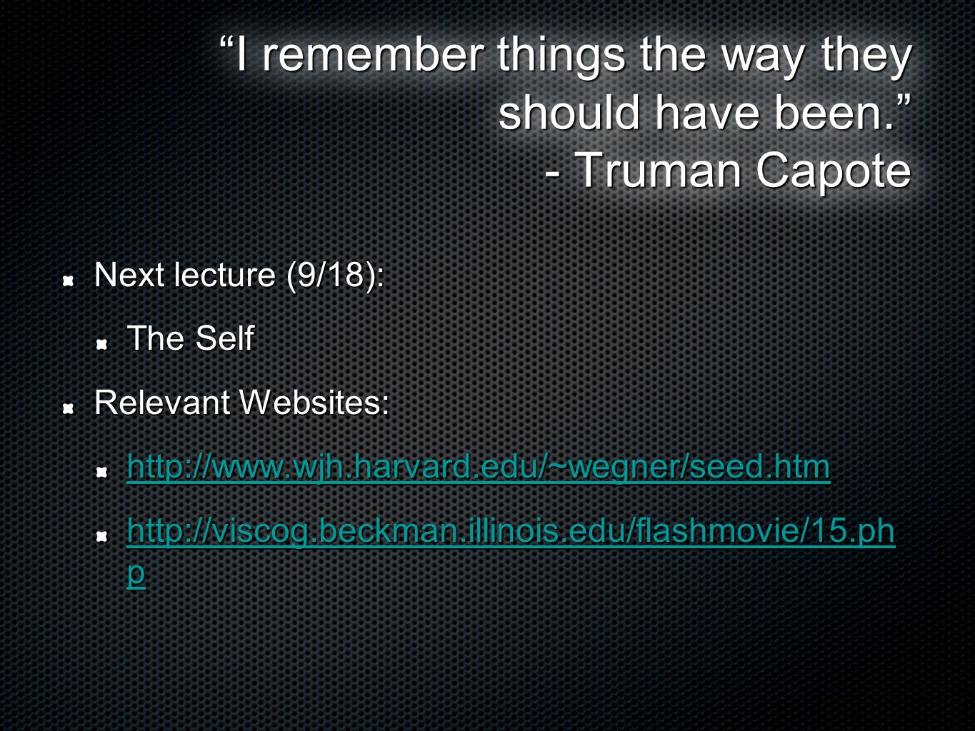 I remember things the way they should have been. - Truman Capote Next lecture (9/18): The Self Relevant Websites: http://www.wjh.harvard.edu/~wegner/seed.htm http://viscog.beckman.illinois.edu/flashmovie/15.ph p http://viscog.beckman.illinois.edu/flashmovie/15.ph p