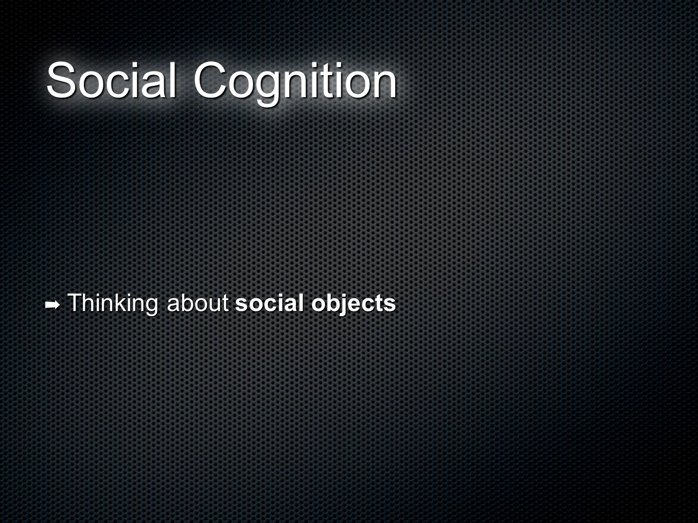 Social Object ➡ A physical object that has the ability to engage in social cognition