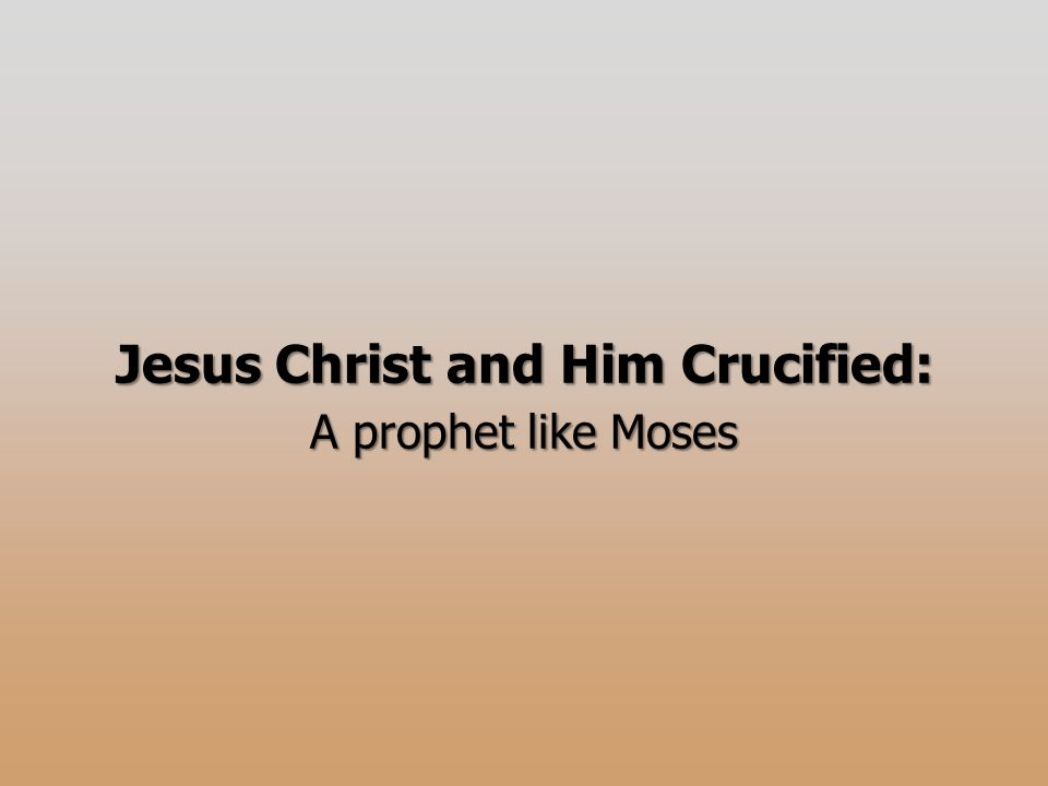Jesus Christ and Him Crucified: A prophet like Moses