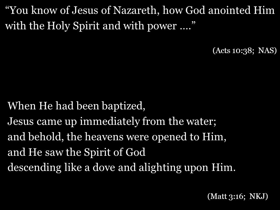 When He had been baptized, Jesus came up immediately from the water; and behold, the heavens were opened to Him, and He saw the Spirit of God descending like a dove and alighting upon Him.