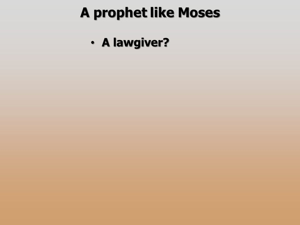 A prophet like Moses A lawgiver? A lawgiver?