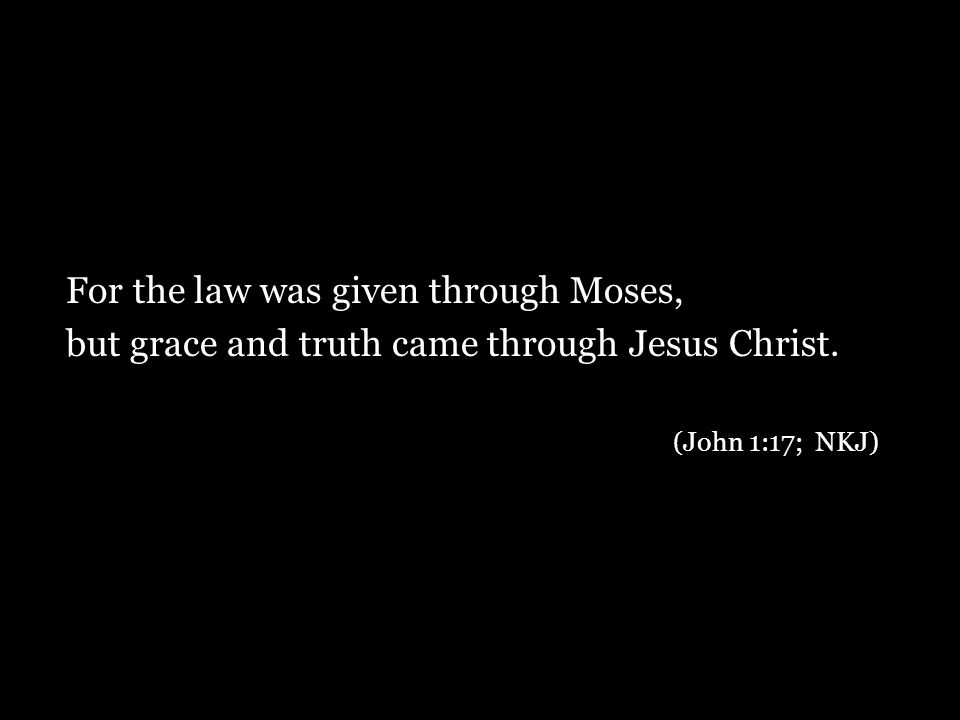 For the law was given through Moses, but grace and truth came through Jesus Christ.