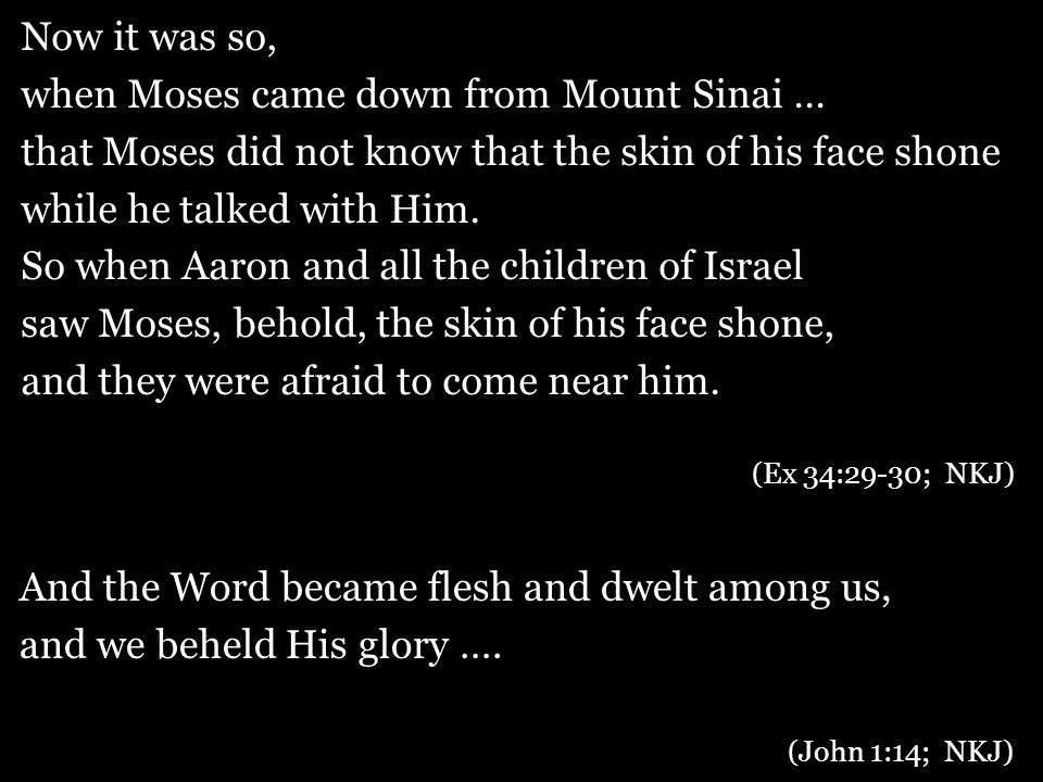 Now it was so, when Moses came down from Mount Sinai … that Moses did not know that the skin of his face shone while he talked with Him.