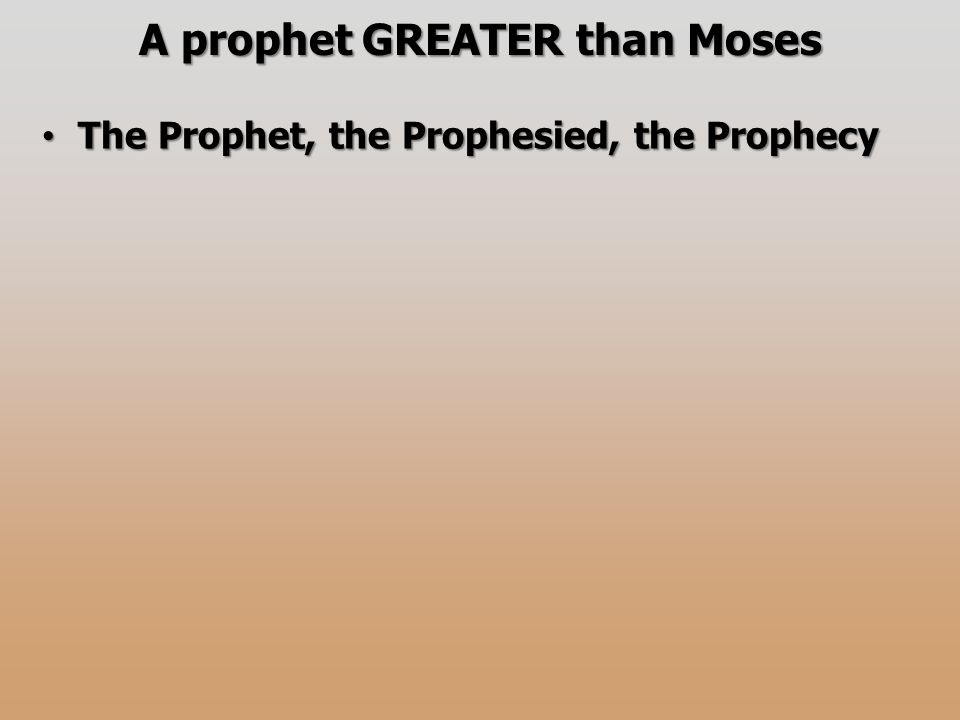A prophet GREATER than Moses The Prophet, the Prophesied, the Prophecy The Prophet, the Prophesied, the Prophecy