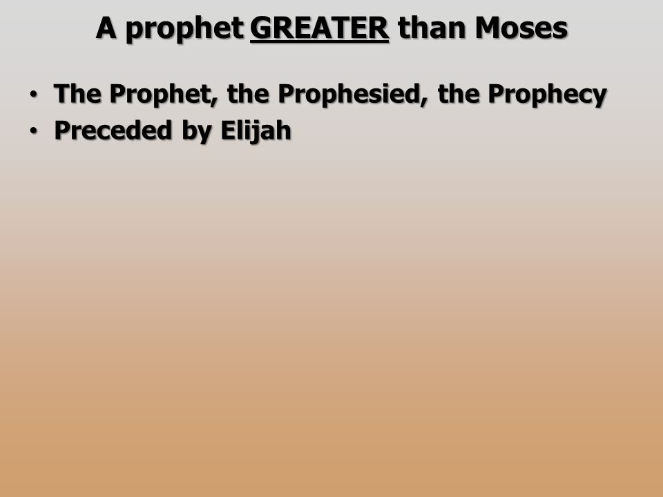 A prophet GREATER than Moses The Prophet, the Prophesied, the Prophecy The Prophet, the Prophesied, the Prophecy Preceded by Elijah Preceded by Elijah