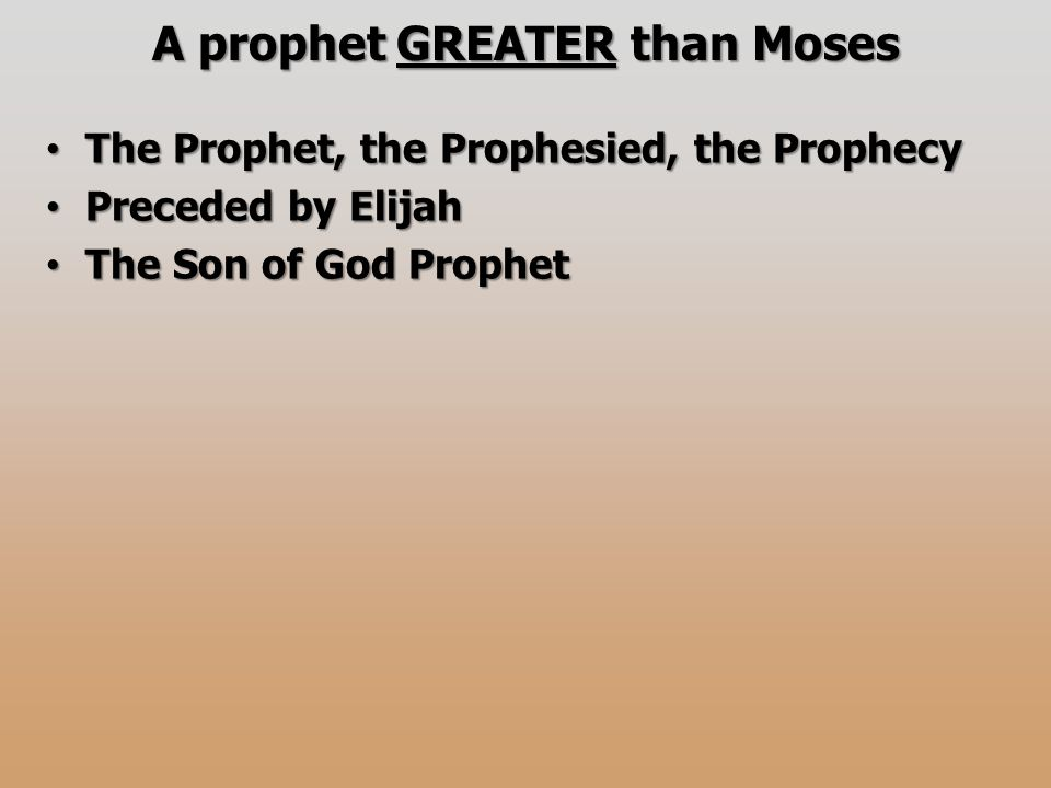 A prophet GREATER than Moses The Prophet, the Prophesied, the Prophecy The Prophet, the Prophesied, the Prophecy Preceded by Elijah Preceded by Elijah The Son of God Prophet The Son of God Prophet