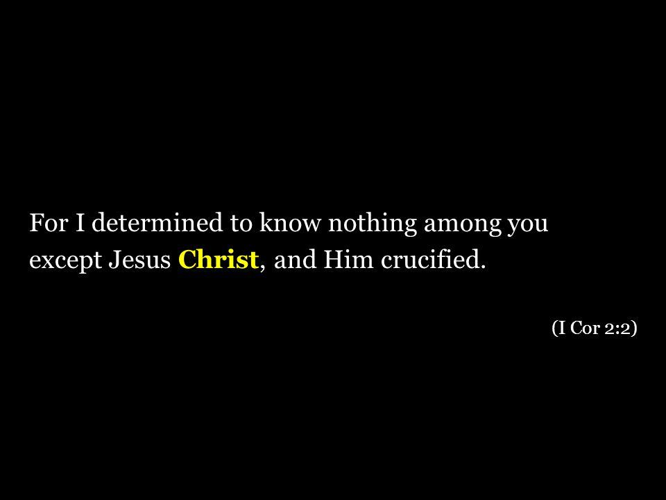 For I determined to know nothing among you except Jesus Christ, and Him crucified. (I Cor 2:2)