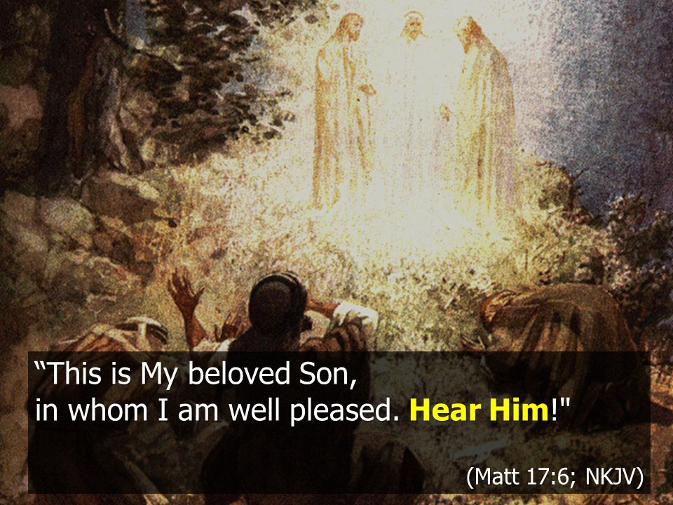 This is My beloved Son, in whom I am well pleased. Hear Him! (NKJV) (Matt 17:6; NKJV)