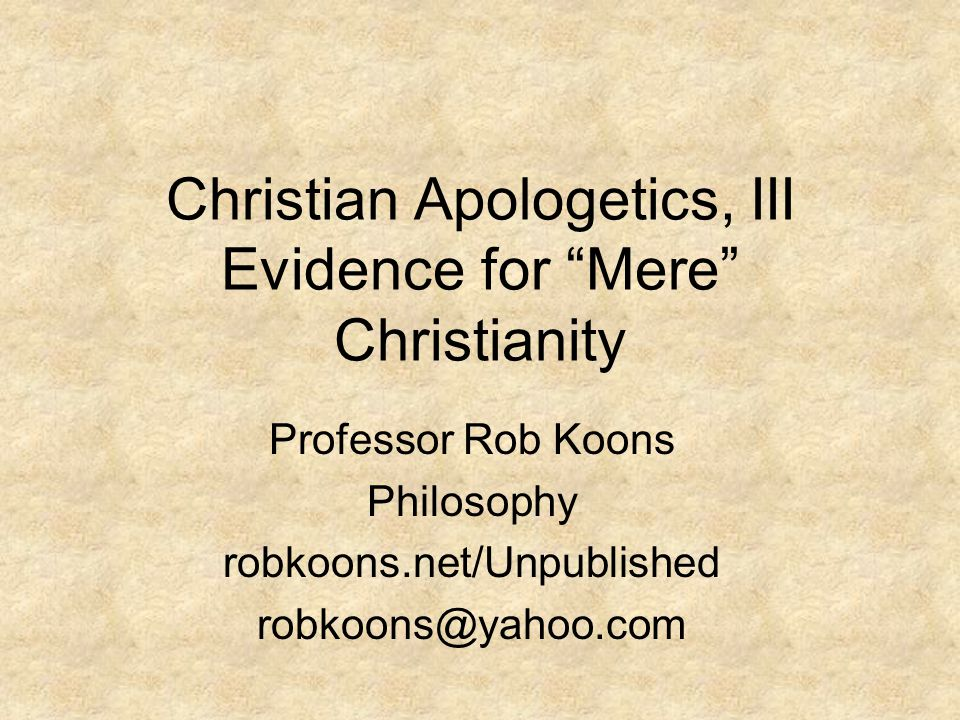 Christian Apologetics, III Evidence for Mere Christianity Professor Rob Koons Philosophy robkoons.net/Unpublished robkoons@yahoo.com