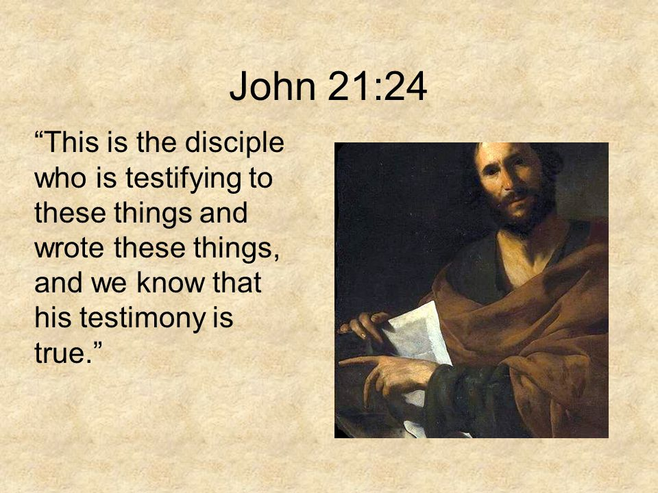 "John 21:24 ""This is the disciple who is testifying to these things and wrote these things, and we know that his testimony is true."""