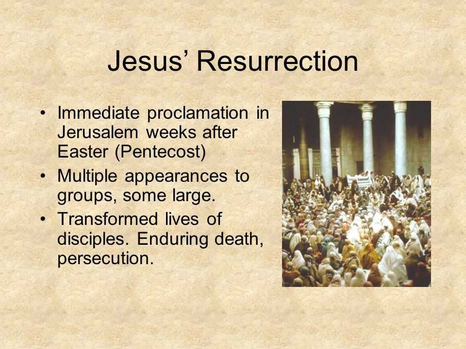 Jesus' Resurrection Immediate proclamation in Jerusalem weeks after Easter (Pentecost) Multiple appearances to groups, some large. Transformed lives o