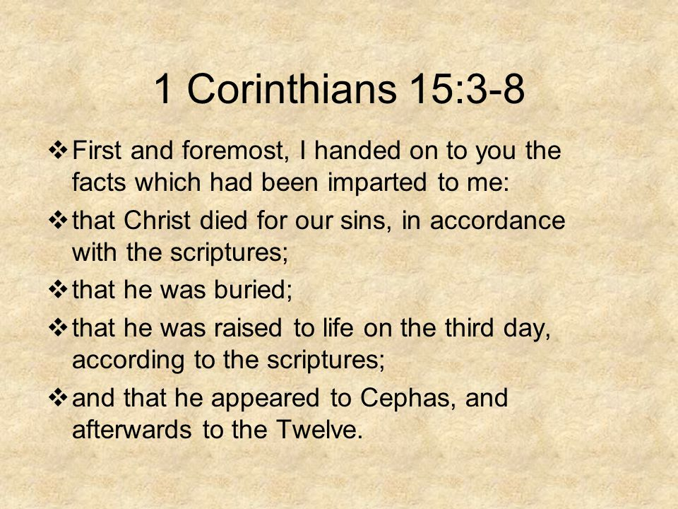 1 Corinthians 15:3-8  First and foremost, I handed on to you the facts which had been imparted to me:  that Christ died for our sins, in accordance with the scriptures;  that he was buried;  that he was raised to life on the third day, according to the scriptures;  and that he appeared to Cephas, and afterwards to the Twelve.