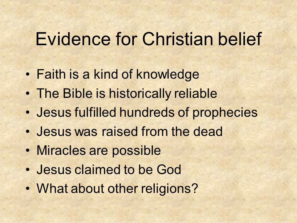 Evidence for Christian belief Faith is a kind of knowledge The Bible is historically reliable Jesus fulfilled hundreds of prophecies Jesus was raised from the dead Miracles are possible Jesus claimed to be God What about other religions?