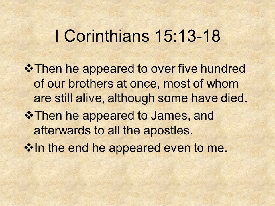 I Corinthians 15:13-18  Then he appeared to over five hundred of our brothers at once, most of whom are still alive, although some have died.