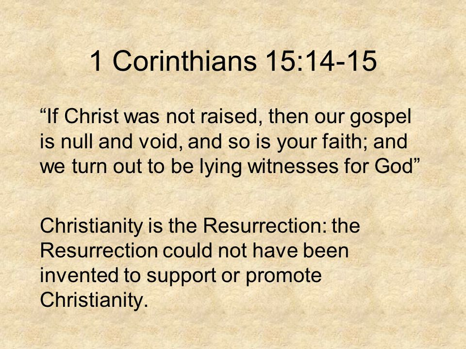 1 Corinthians 15:14-15 If Christ was not raised, then our gospel is null and void, and so is your faith; and we turn out to be lying witnesses for God Christianity is the Resurrection: the Resurrection could not have been invented to support or promote Christianity.