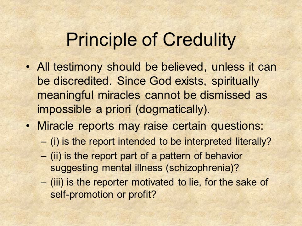 Principle of Credulity All testimony should be believed, unless it can be discredited.