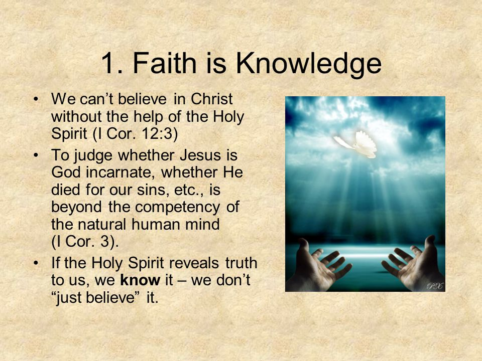1. Faith is Knowledge We can't believe in Christ without the help of the Holy Spirit (I Cor.