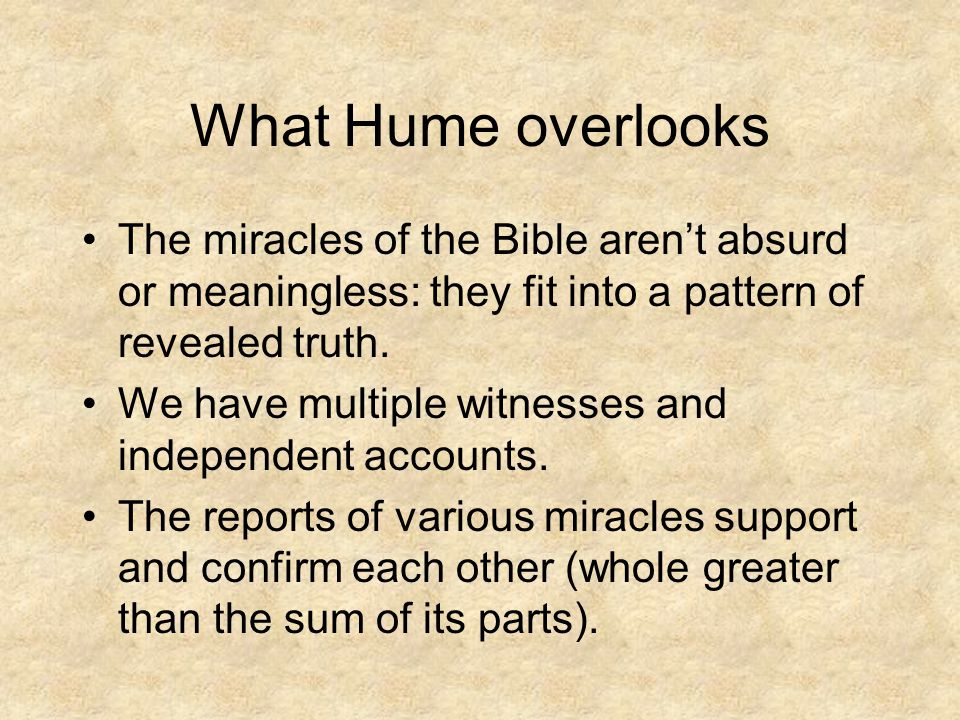 What Hume overlooks The miracles of the Bible aren't absurd or meaningless: they fit into a pattern of revealed truth. We have multiple witnesses and