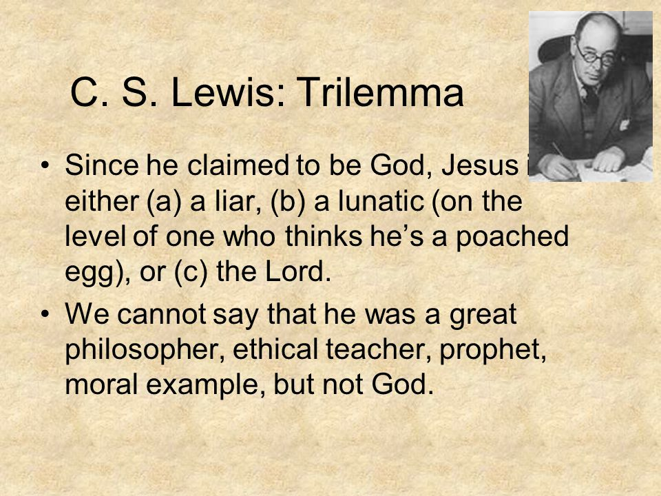 C. S. Lewis: Trilemma Since he claimed to be God, Jesus is either (a) a liar, (b) a lunatic (on the level of one who thinks he's a poached egg), or (c