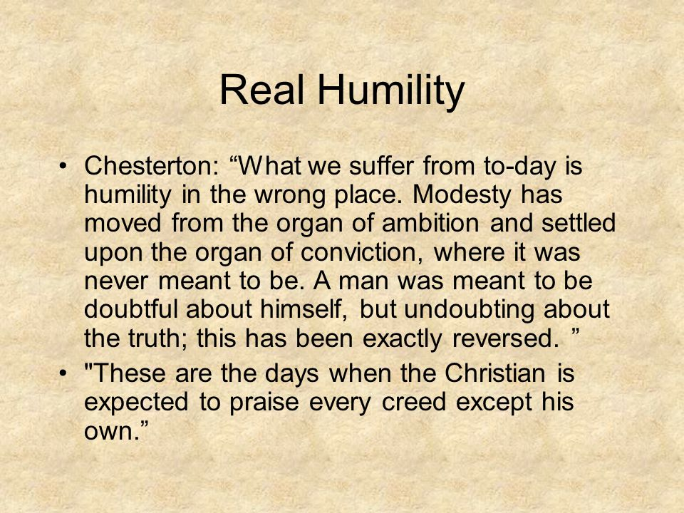"Real Humility Chesterton: ""What we suffer from to-day is humility in the wrong place. Modesty has moved from the organ of ambition and settled upon th"