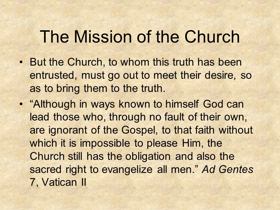 The Mission of the Church But the Church, to whom this truth has been entrusted, must go out to meet their desire, so as to bring them to the truth.