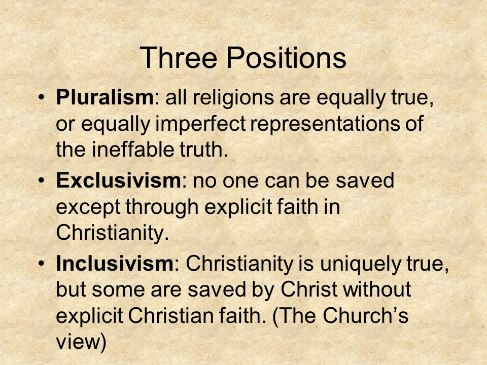 Three Positions Pluralism: all religions are equally true, or equally imperfect representations of the ineffable truth. Exclusivism: no one can be sav