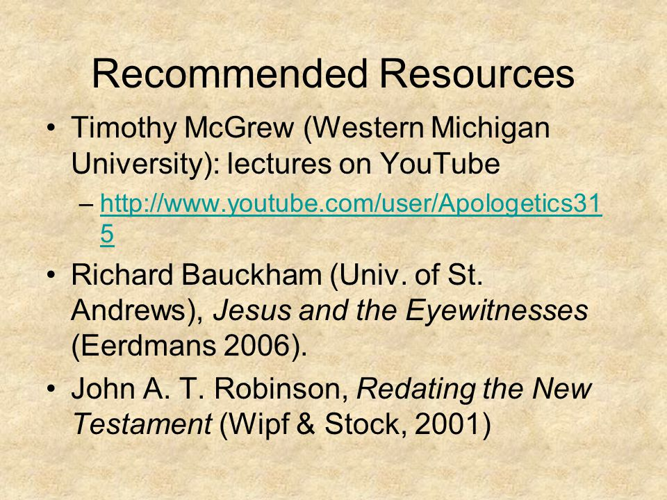 Recommended Resources Timothy McGrew (Western Michigan University): lectures on YouTube –http://www.youtube.com/user/Apologetics31 5http://www.youtube.com/user/Apologetics31 5 Richard Bauckham (Univ.