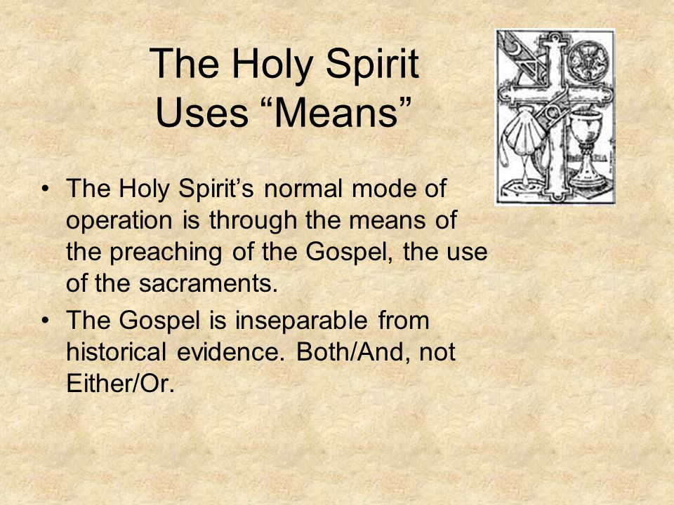 The Holy Spirit Uses Means The Holy Spirit's normal mode of operation is through the means of the preaching of the Gospel, the use of the sacraments.