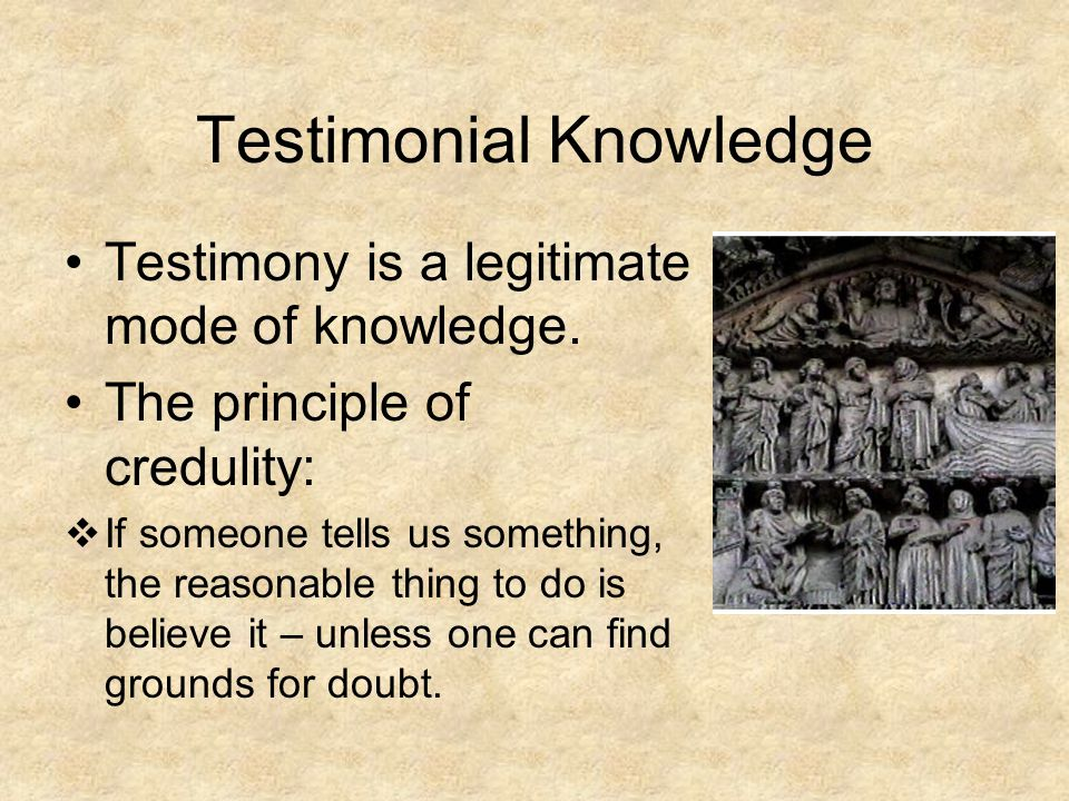 Testimonial Knowledge Testimony is a legitimate mode of knowledge.