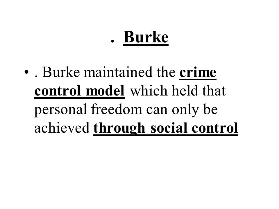 . Burke. Burke maintained the crime control model which held that personal freedom can only be achieved through social control
