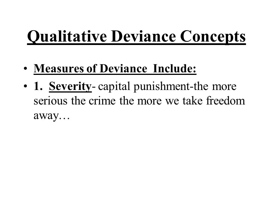 Qualitative Deviance Concepts Measures of Deviance Include: 1. Severity- capital punishment-the more serious the crime the more we take freedom away…