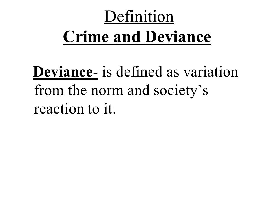 Definition Crime and Deviance Deviance- is defined as variation from the norm and society's reaction to it.
