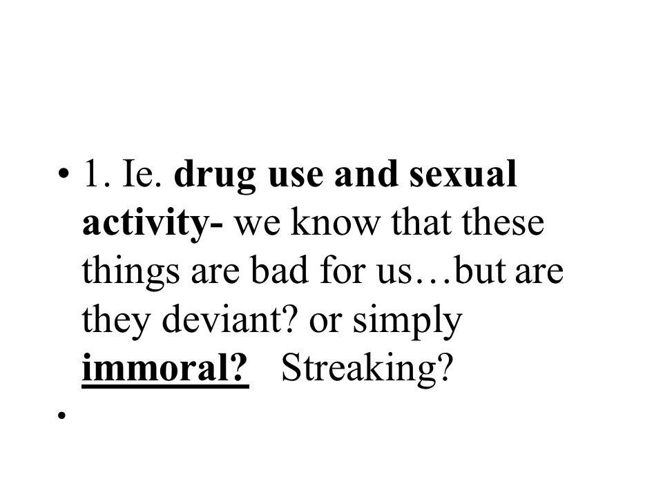 1. Ie. drug use and sexual activity- we know that these things are bad for us…but are they deviant? or simply immoral? Streaking?