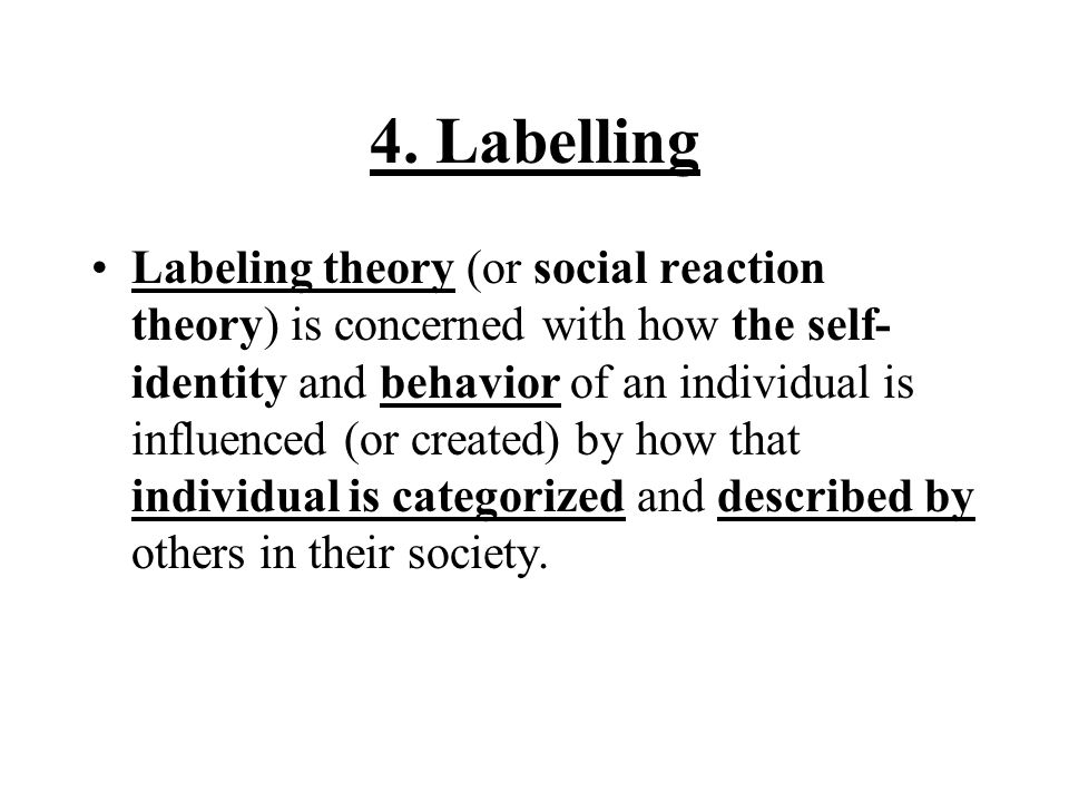 4. Labelling Labeling theory (or social reaction theory) is concerned with how the self- identity and behavior of an individual is influenced (or crea
