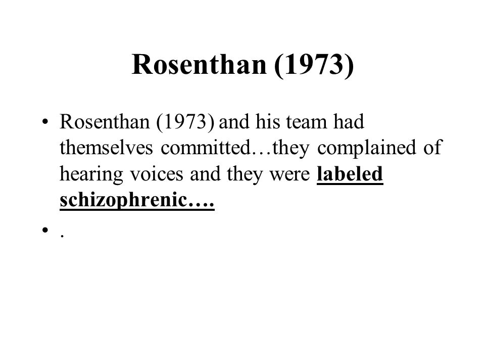 Rosenthan (1973) Rosenthan (1973) and his team had themselves committed…they complained of hearing voices and they were labeled schizophrenic…..