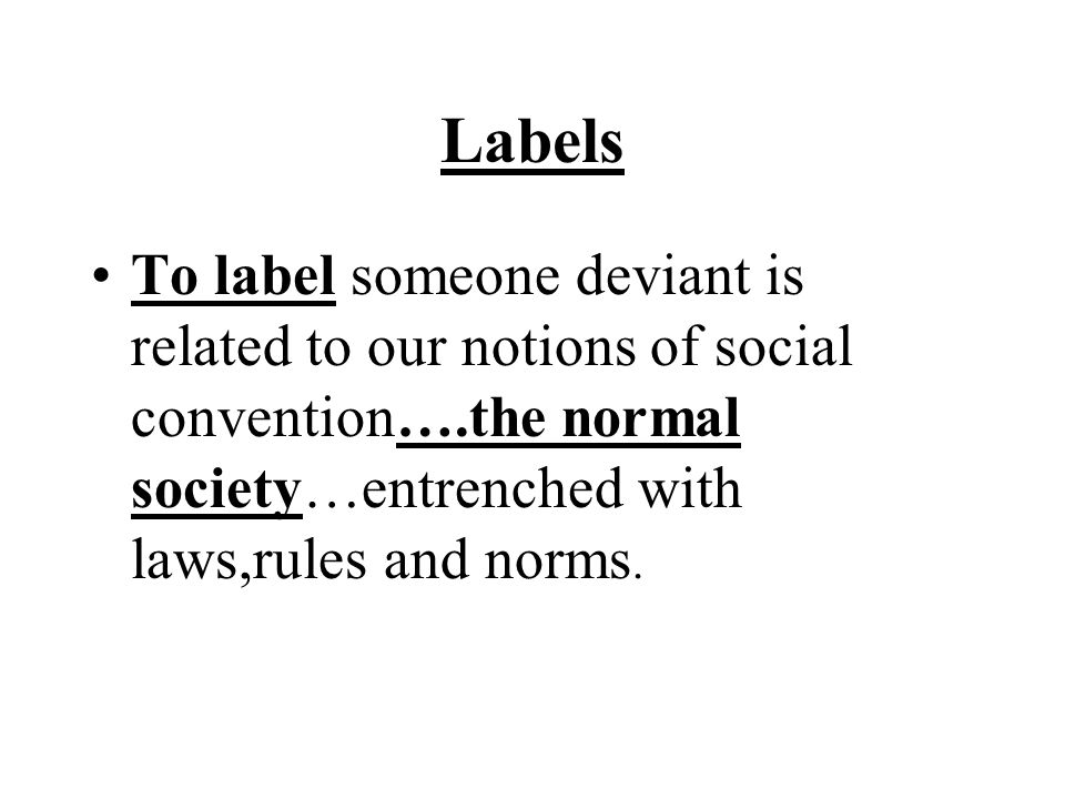 Labels To label someone deviant is related to our notions of social convention….the normal society…entrenched with laws,rules and norms.