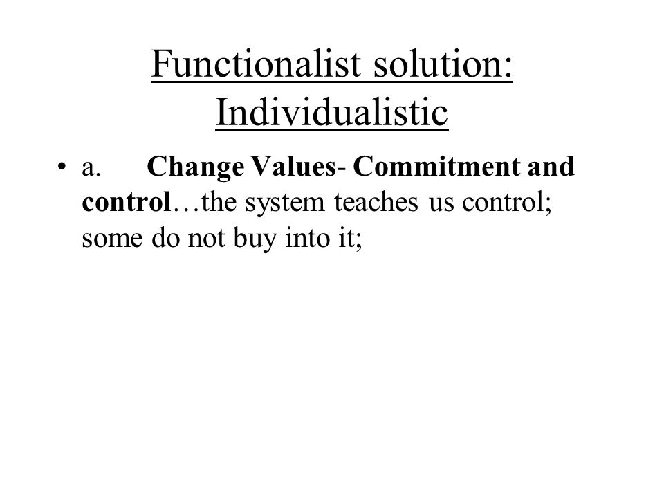 Functionalist solution: Individualistic a. Change Values- Commitment and control…the system teaches us control; some do not buy into it;
