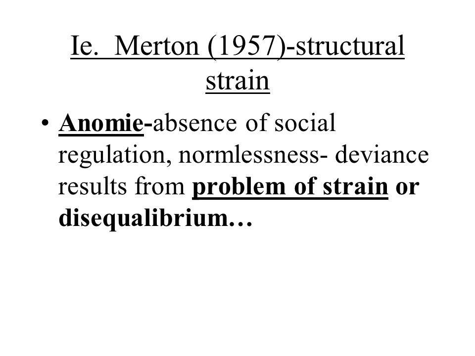 Ie. Merton (1957)-structural strain Anomie-absence of social regulation, normlessness- deviance results from problem of strain or disequalibrium…