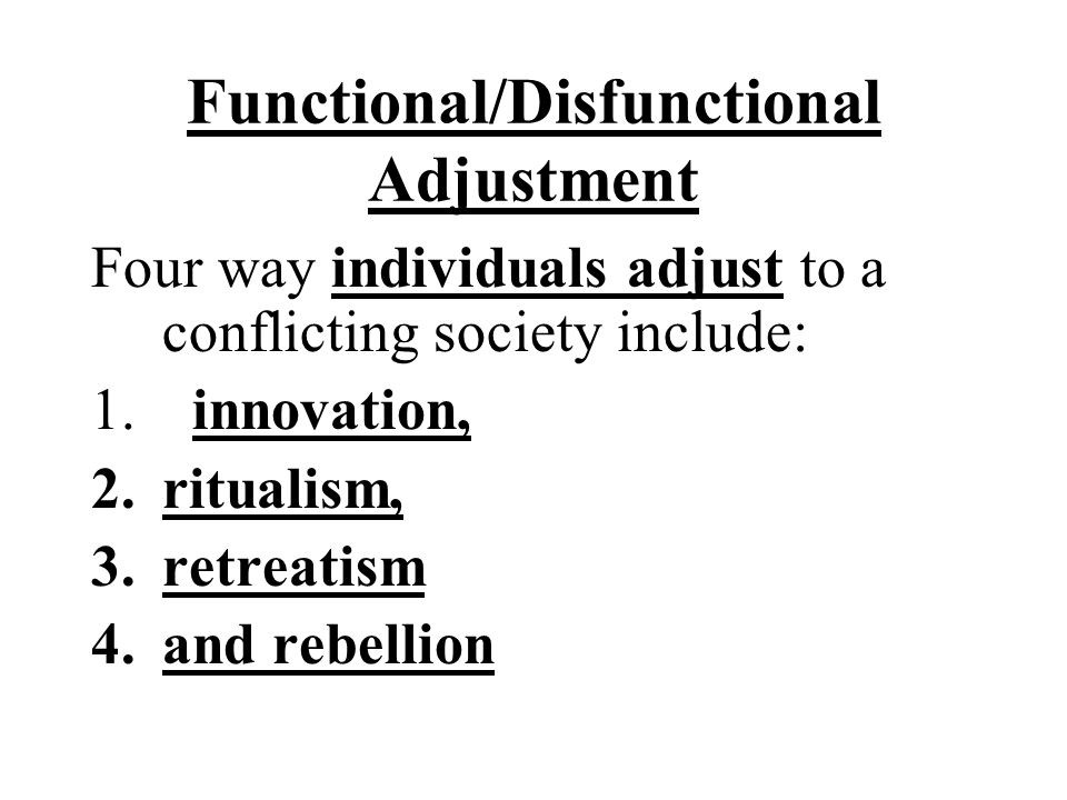 Functional/Disfunctional Adjustment Four way individuals adjust to a conflicting society include: 1. innovation, 2.ritualism, 3.retreatism 4.and rebel