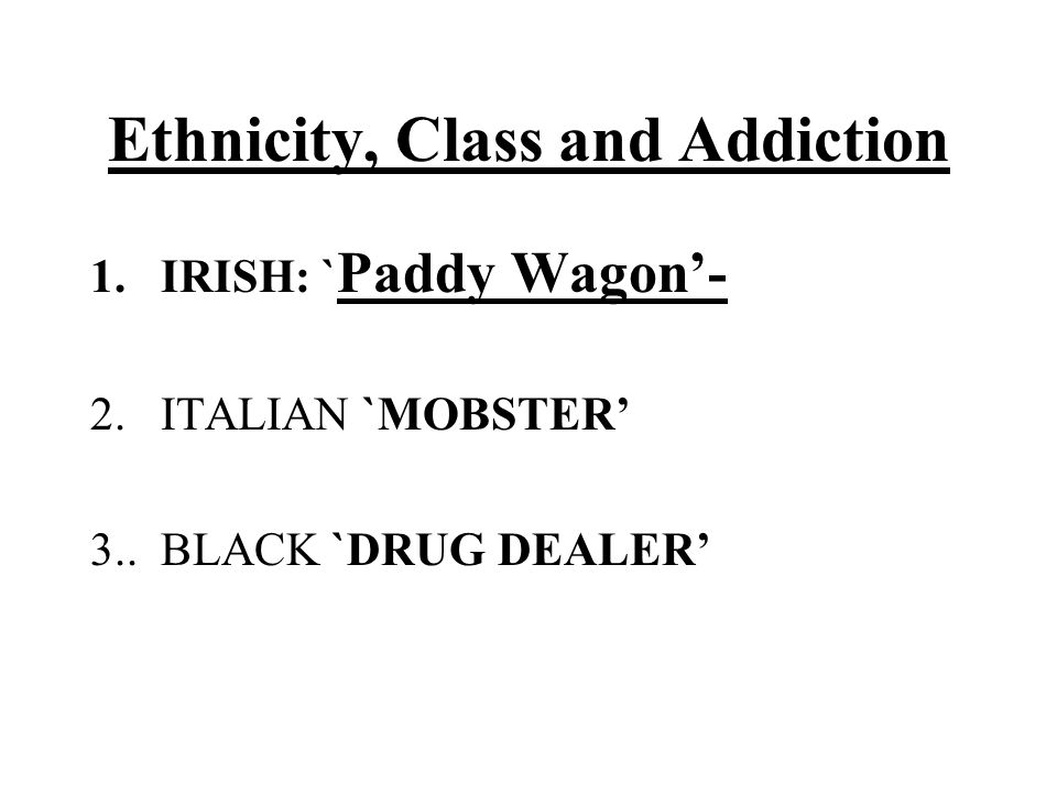 Ethnicity, Class and Addiction 1.IRISH: ` Paddy Wagon'- 2. ITALIAN `MOBSTER' 3.. BLACK `DRUG DEALER'