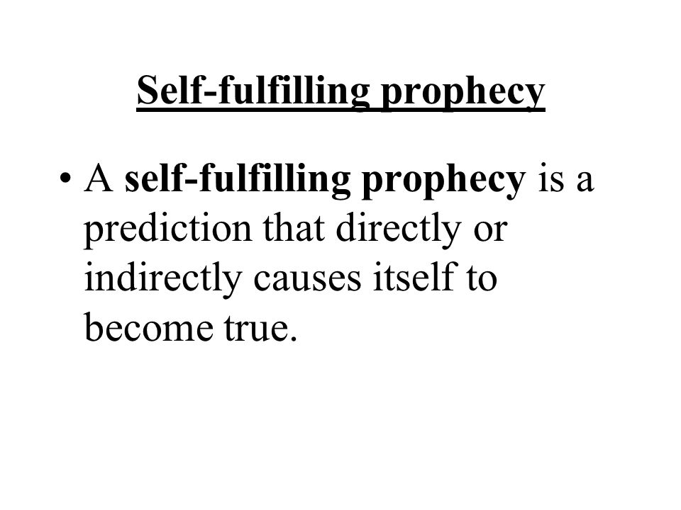 Self-fulfilling prophecy A self-fulfilling prophecy is a prediction that directly or indirectly causes itself to become true.