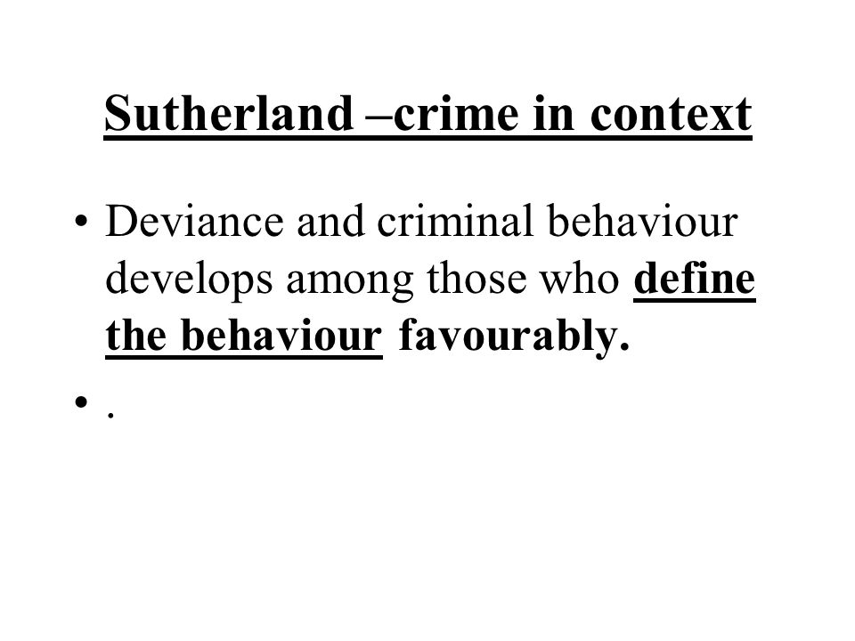 Sutherland –crime in context Deviance and criminal behaviour develops among those who define the behaviour favourably..