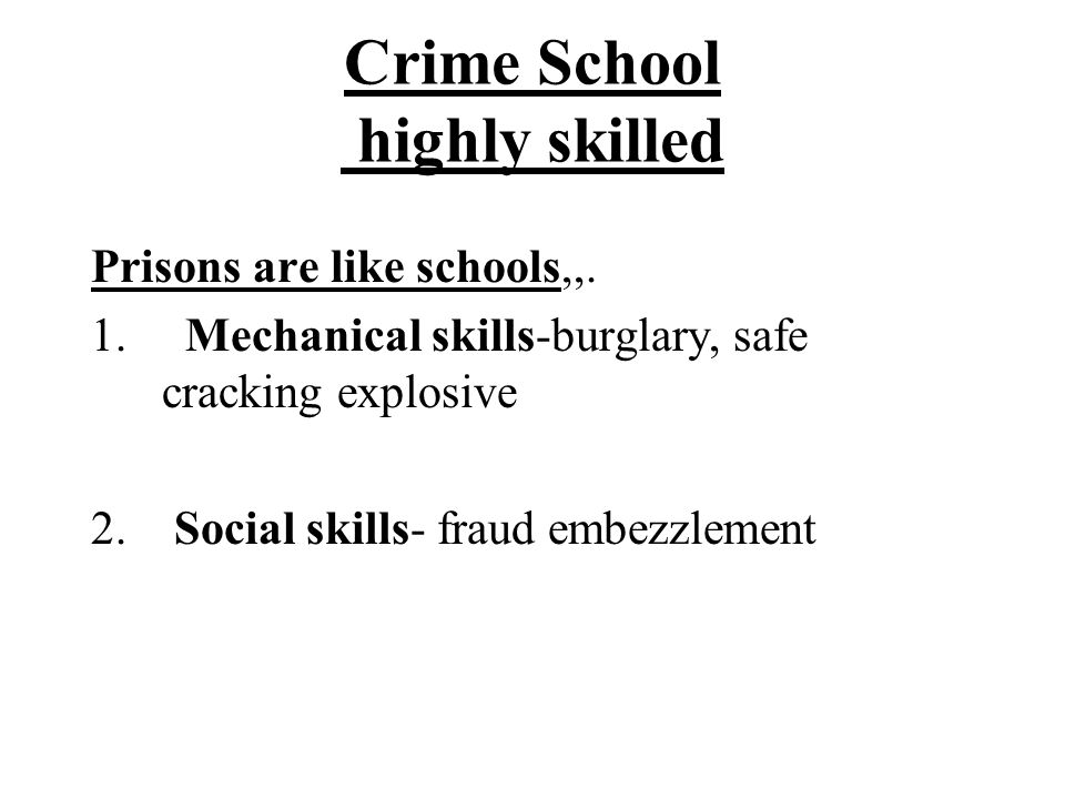 Crime School highly skilled Prisons are like schools,,. 1. Mechanical skills-burglary, safe cracking explosive 2. Social skills- fraud embezzlement
