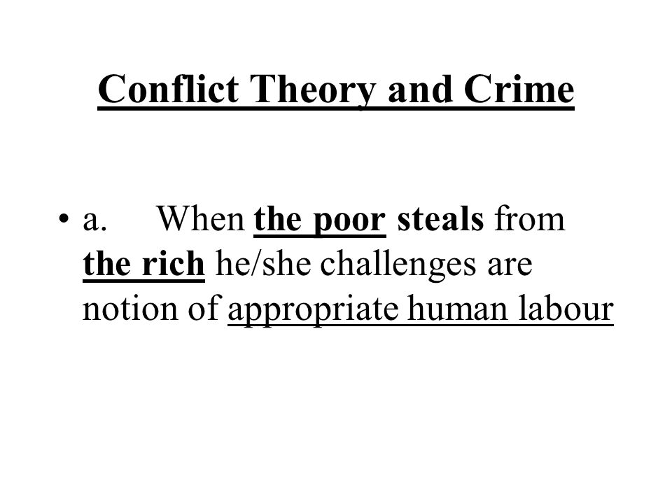 Conflict Theory and Crime a. When the poor steals from the rich he/she challenges are notion of appropriate human labour