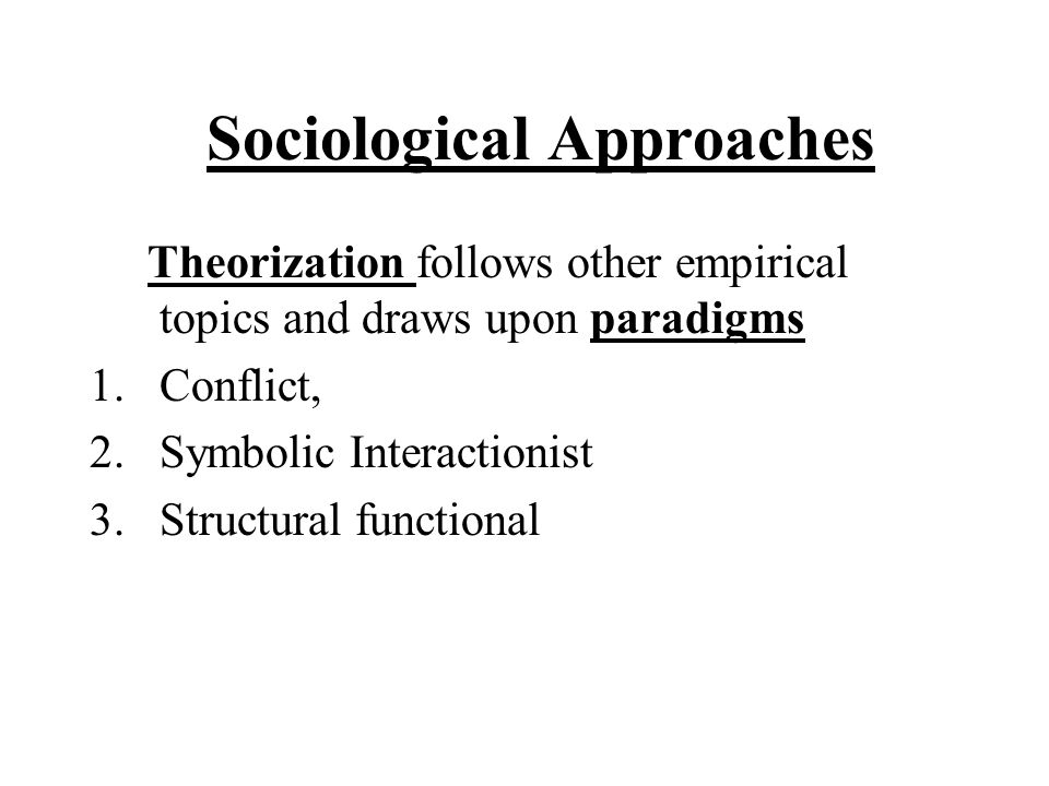 Sociological Approaches Theorization follows other empirical topics and draws upon paradigms 1.Conflict, 2.Symbolic Interactionist 3.Structural functi