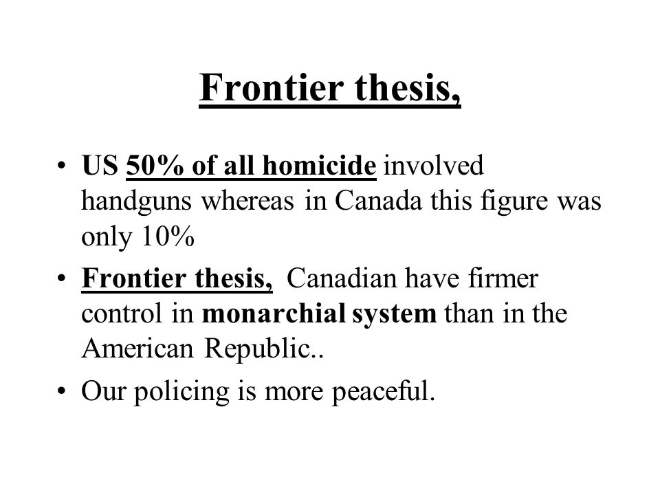 Frontier thesis, US 50% of all homicide involved handguns whereas in Canada this figure was only 10% Frontier thesis, Canadian have firmer control in