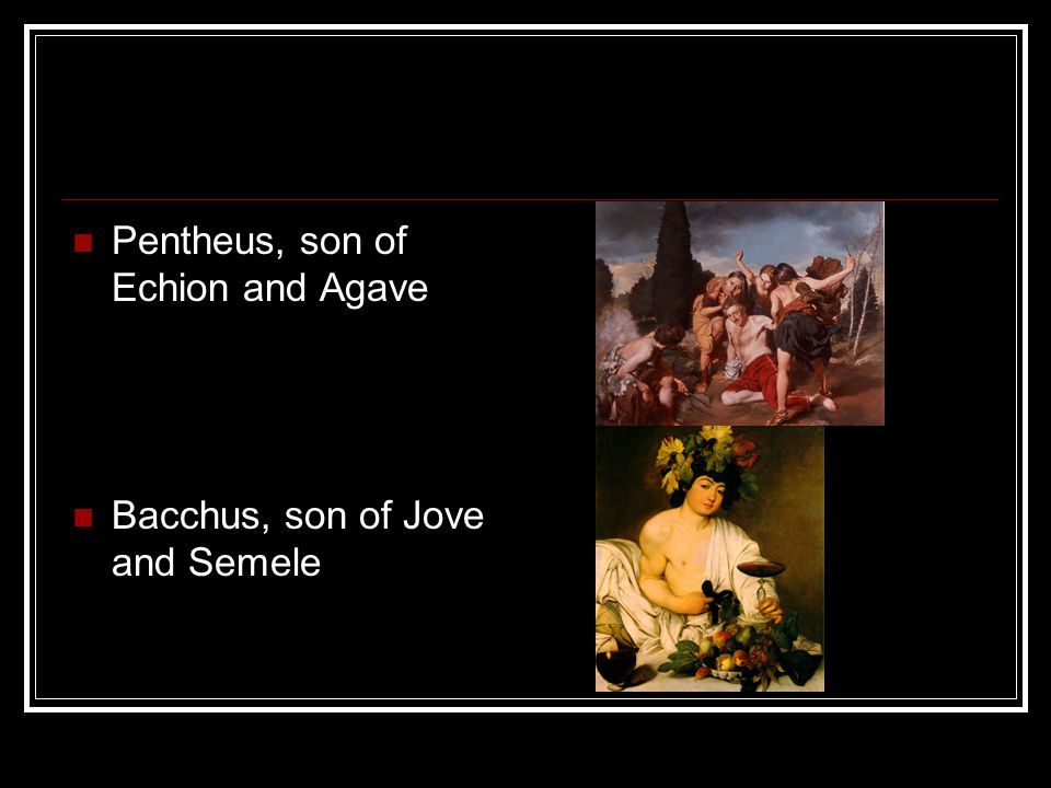 Pentheus, son of Echion and Agave Bacchus, son of Jove and Semele