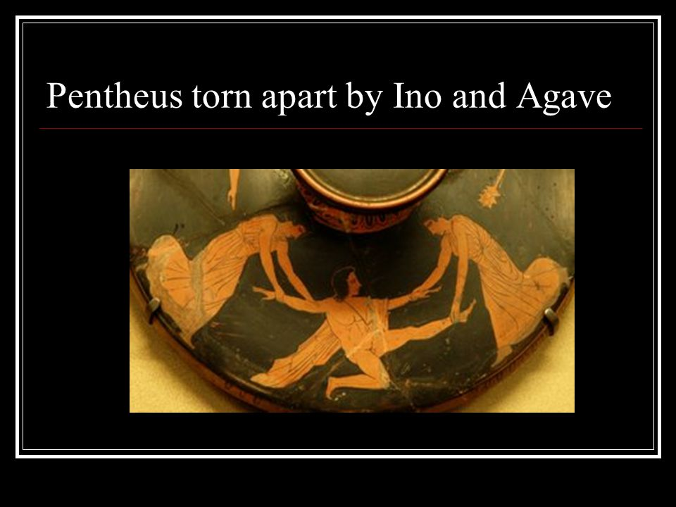 Pentheus torn apart by Ino and Agave