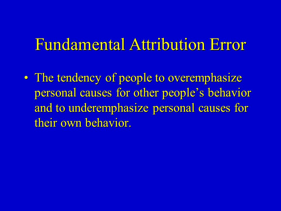 Fundamental Attribution Error The tendency of people to overemphasize personal causes for other people's behavior and to underemphasize personal causes for their own behavior.The tendency of people to overemphasize personal causes for other people's behavior and to underemphasize personal causes for their own behavior.