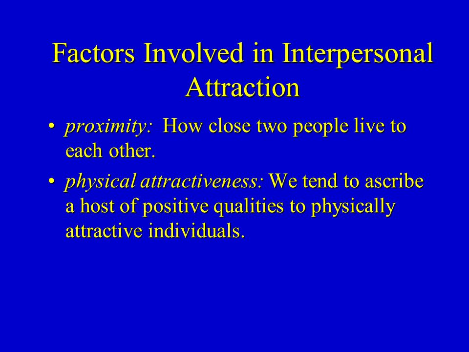 Factors Involved in Interpersonal Attraction proximity: How close two people live to each other.proximity: How close two people live to each other.